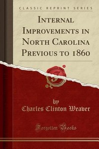 Internal Improvements in North Carolina Previous to 1860 (Classic Reprint)