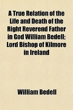 A True Relation of the Life and Death of the Right Reverend Father in God William Bedell; Lord Bishop of Kilmore in Ireland