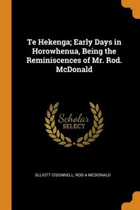 Te Hekenga; Early Days in Horowhenua, Being the Reminiscences of Mr. Rod. McDonald