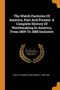 The Watch Factories of America, Past and Present. a Complete History of Watchmaking in America, from 1809 to 1888 Inclusive
