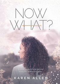 Now What? A quick guide to help you rise when life knocks you down