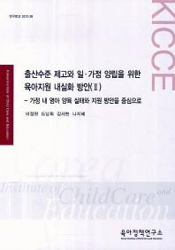 출산수준 제고와 일.가정 양립을 위한 육아지원 내실화 방안(II)