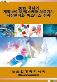 국내외 제약ㆍ바이오/헬스케어ㆍ의료기기 시장분석과 비즈니스 전략(2019)