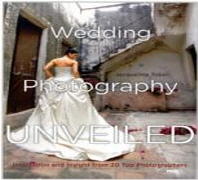 Wedding Photography Unveiled : Inspiration and Insight from 20 Top Photographers