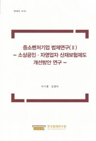 중소벤처기업 법제연구. 2: 소상공인 자영업자 산재보험제도 개선방안 연구