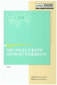 가임기 여성 임신 전 출산건강 관리지원 방안 연구(총괄 보고서)