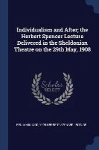 Individualism and After; The Herbert Spencer Lecture Delivered in the Sheldonian Theatre on the 29th May, 1908