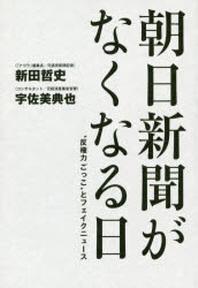 """朝日新聞がなくなる日 """"反權力ごっこ""""とフェイクニュ-ス"""