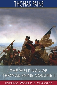 The Writings of Thomas Paine, Volume I (Esprios Classics)