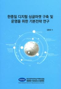 한중일 디지털 싱글마켓 구축 및 운영을 위한 기본전략 연구