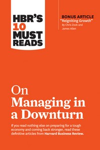 Hbr's 10 Must Reads on Managing in a Downturn (with Bonus Article Reigniting Growth by Chris Zook and James Allen)