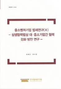 중소벤처기업 법제연구. 3: 상생협력법상 대 중소기업간 협력 강화 방안 연구