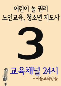 서울교육방송 교육채널 24시. 3호 (어린이 놀 권리, 노인교육, 청소년 지도사)