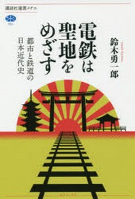 電鐵は聖地をめざす 都市と鐵道の日本近代史