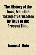 The History of the Jews, from the Taking of Jerusalem by Titus to the Present Time; Comprising a Narrative of Their Wanderings, Persecutions, Commerci