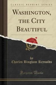 Washington, the City Beautiful (Classic Reprint)