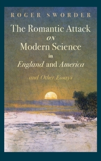 Romantic Attack on Modern Science in England and America & Other Essays