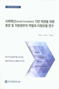사회혁신기반 마련을 위한 중앙 및 지방정부의 역할과 지원모델 연구