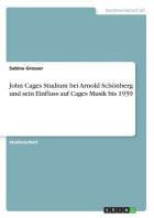 John Cages Studium bei Arnold Schoenberg und sein Einfluss auf Cages Musik bis 1939