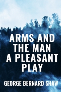 Arms and the Man A Pleasant Play - George Bernard Shaw