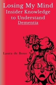 Losing My Mind - Insider Knowledge to Understand Dementia