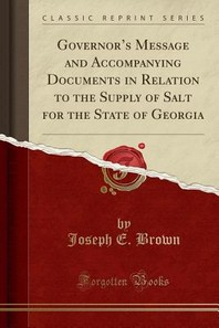 Governor's Message and Accompanying Documents in Relation to the Supply of Salt for the State of Georgia (Classic Reprint)