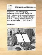 Improved Latin Orthography. Phaedrus; Or, Phaidros' Fables, in Latin, Adapted to the Use of Learners and Others, ... Formed on the Greek Model, ... Be