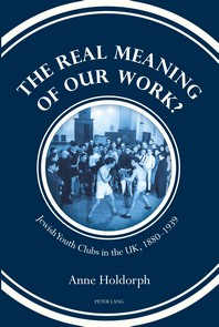 The Real Meaning of our Work?; Jewish Youth Clubs in the UK, 1880-1939