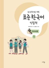 중고등학생을 위한 표준 한국어 익힘책 의사소통. 1