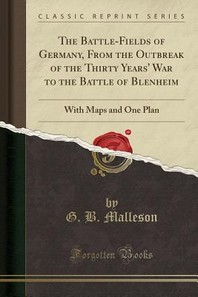 The Battle-Fields of Germany, from the Outbreak of the Thirty Years' War to the Battle of Blenheim