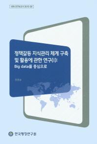 정책갈등 지식관리 체계 구축 및 활용에 관한 연구. 1: Big data를 중심으로