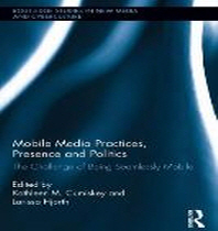 Mobile Media Practices, Presence and Politics