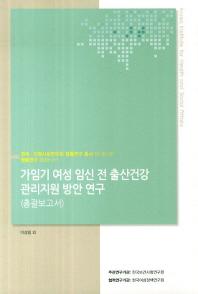 가임기 여성 임신 전 출산건강 관리지원 방안 연구(총괄보고서)