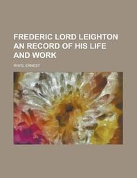 Frederic Lord Leighton an Record of His Life and Work