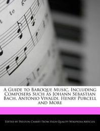 A Guide to Baroque Music, Including Composers Such as Johann Sebastian Bach, Antonio Vivaldi, Henry Purcell and More