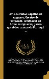 Arte de Furtar, Espelho de Enganos, Theatro de Verdades, Mostrador de Horas Minguadas, Gazua Geral DOS Reynos de Portugal ...