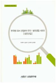 한국형 ODA산업분야 연구: 발전경험 시리즈(섬유산업)