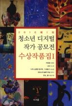 2010 제1회 청소년 디지털 작가공모전 수상작품집. 1(2010 제1회)