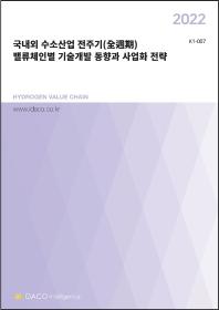 2022 국내외 수소산업 전주기 밸류체인별 기술개발 동향과 사업화 전략