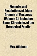 Memoirs and Resolutions of Adam Graeme of Mossgray (Volume 3); Including Some Chronicles of the Borough of Fendie