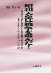 昭和天皇は戰爭を選んだ! 裸の王樣を贊美する育鵬社敎科書を子どもたちに與えていいのか