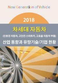차세대 자동차(친환경 자동차, 고안전 스마트카, 고효율 자동차 부품)산업 동향과 유망기술/기업현황(2018)