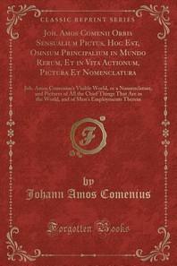 Joh. Amos Comenii Orbis Sensualium Pictus, Hoc Est, Omnium Principalium in Mundo Rerum, Et in Vita Actionum, Pictura Et Nomenclatura