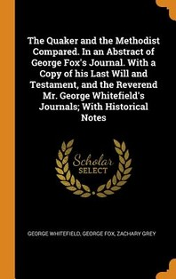 The Quaker and the Methodist Compared. in an Abstract of George Fox's Journal. with a Copy of His Last Will and Testament, and the Reverend Mr. George