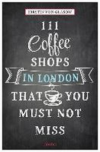 111 Coffee Shops in London That You Must Not Miss Revised & Updated