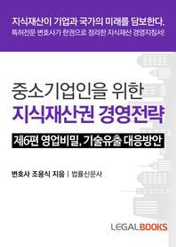 중소기업인을 위한 지식재산권 경영전략.  제6편  영업비밀, 기술유출 대응 방안