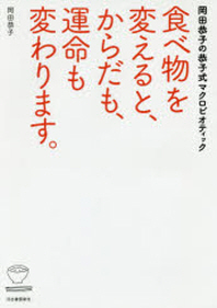 食べ物を變えると,からだも,運命も變わります. 岡田恭子の恭子式マクロビオティック