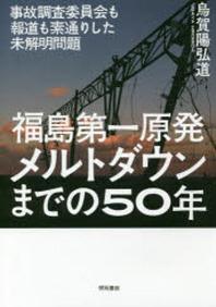 福島第一原發メルトダウンまでの50年 事故調査委員會も報道も素通りした未解明問題