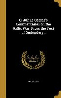 C. Julius Caesar's Commentaries on the Gallic War, From the Text of Oudendorp..
