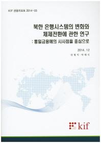 북한 은행시스템의 변화와 체제전환에 관한 연구: 통일금융에의 시사점을 중심으로